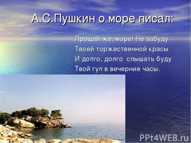 А.С.Пушкин о море писал: Прощай же, море! Не забуду Твоей торжественной красы И долго, долго слышать буду Твой гул в вечерние часы.