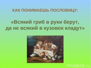 КАК ПОНИМАЕШЬ ПОСЛОВИЦУ: «Всякий гриб в руки берут, да не всякий в кузовок кладу