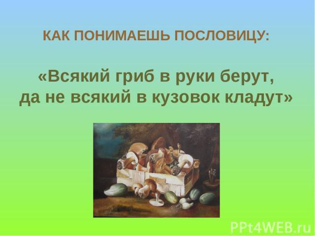КАК ПОНИМАЕШЬ ПОСЛОВИЦУ: «Всякий гриб в руки берут, да не всякий в кузовок кладут»