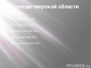 Соседи тверской области Московская обл. Псковская обл. Новгородская обл. Ярослав