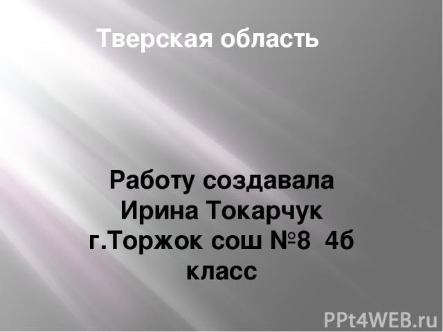 Тверская область Работу создавала Ирина Токарчук г.Торжок сош №8 4б класс