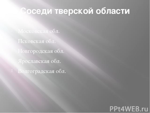 Соседи тверской области Московская обл. Псковская обл. Новгородская обл. Ярославская обл. Волгоградская обл.