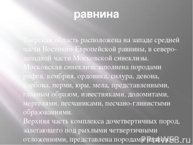 равнина Тверская область расположена на западе средней части Восточно-Европейской равнины, в северо-западной части Московской синеклизы. Московская синеклиза заполнена породами рифея, кембрия, ордовика, силура, девона, карбона, перми, юры, мела, пре…