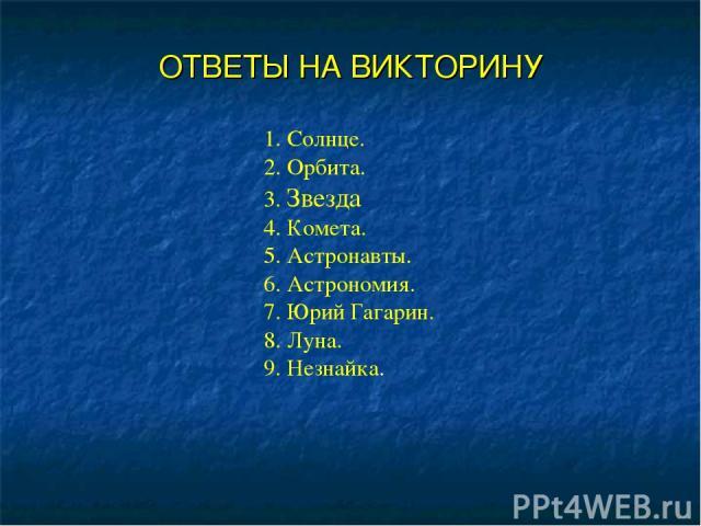 ОТВЕТЫ НА ВИКТОРИНУ 1. Солнце. 2. Орбита. 3. Звезда 4. Комета. 5. Астронавты. 6. Астрономия. 7. Юрий Гагарин. 8. Луна. 9. Незнайка.