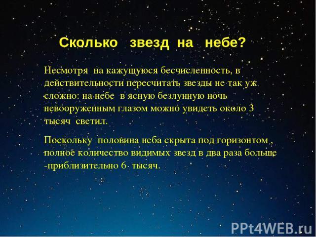 Сколько звезд на небе? Несмотря на кажущуюся бесчисленность, в действительности пересчитать звезды не так уж сложно: на небе в ясную безлунную ночь невооруженным глазом можно увидеть около 3 тысяч светил. Поскольку половина неба скрыта под горизонто…