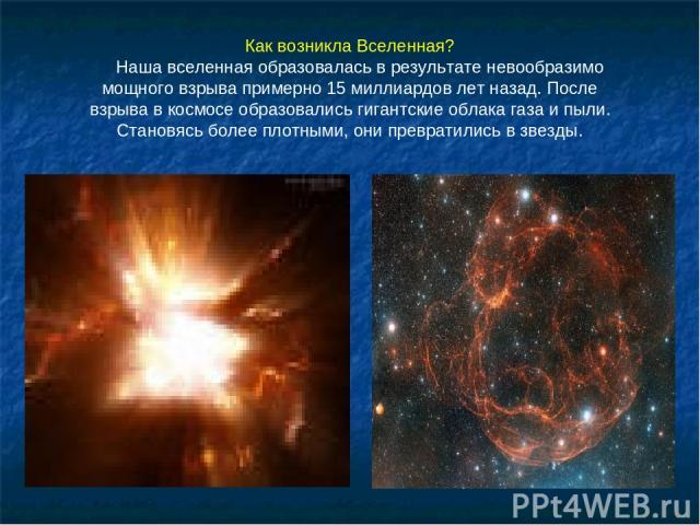 Как возникла Вселенная? Наша вселенная образовалась в результате невообразимо мощного взрыва примерно 15 миллиардов лет назад. После взрыва в космосе образовались гигантские облака газа и пыли. Становясь более плотными, они превратились в звезды.