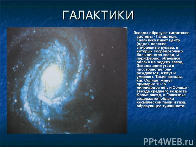 ГАЛАКТИКИ Звезды образуют гигантские системы - Галактики. Галактика имеет центр (ядро), плоские спиральные рукава, в которых сосредоточено большинство звезд, и периферию, объемное облако из редких звезд. Звезды движутся в пространстве, они рождаются…
