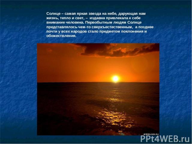 Солнце – самая яркая звезда на небе, дарующая нам жизнь, тепло и свет, – издавна привлекала к себе внимание человека. Первобытным людям Солнце представлялось чем-то сверхъестественным, а позднее почти у всех народов стало предметом поклонения и обож…