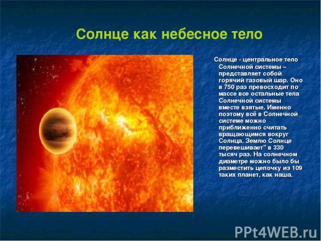 Солнце как небесное тело Солнце - центральное тело Солнечной системы – представляет собой горячий газовый шар. Оно в 750 раз превосходит по массе все остальные тела Солнечной системы вместе взятые. Именно поэтому всё в Солнечной системе можно прибли…