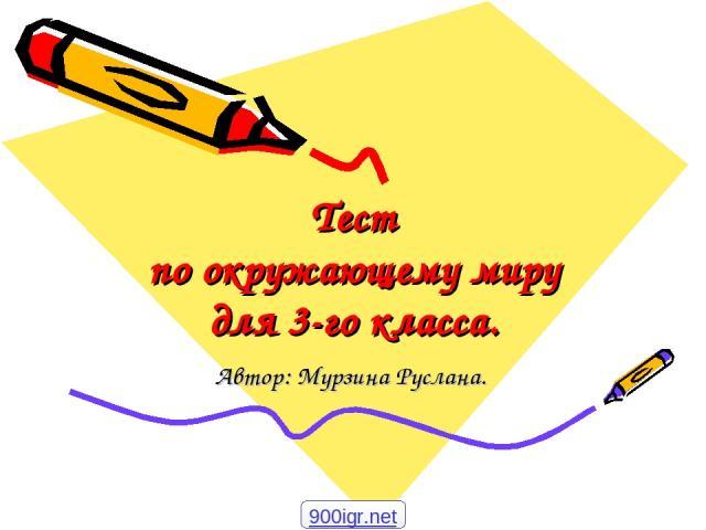 Тест по окружающему миру для 3-го класса. Автор: Мурзина Руслана. 900igr.net