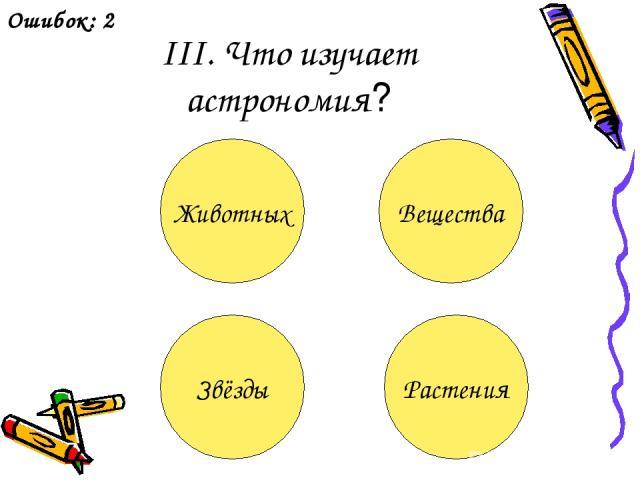 III. Что изучает астрономия? Животных Вещества Звёзды Растения Ошибок: 2