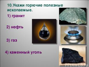 10.Укажи горючие полезные ископаемые. 1) гранит 2) нефть 3) газ 4) каменный угол
