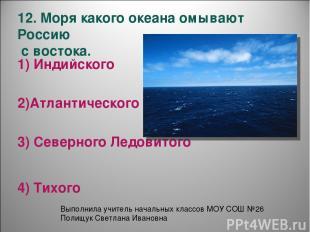 12. Моря какого океана омывают Россию с востока. 1) Индийского 3) Северного Ледо