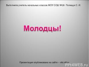 Выполнила учитель начальных классов МОУ СОШ №26 Полищук С. И. Презентация опубли