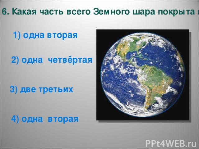 6. Какая часть всего Земного шара покрыта водой? 1) одна вторая 4) одна вторая 3) две третьих 2) одна четвёртая