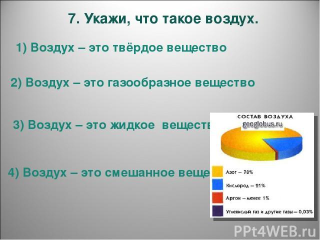 7. Укажи, что такое воздух. 1) Воздух – это твёрдое вещество 2) Воздух – это газообразное вещество 3) Воздух – это жидкое вещество 4) Воздух – это смешанное вещество