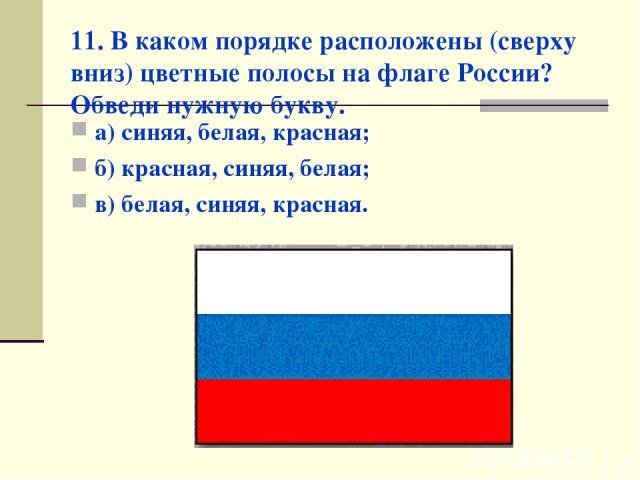 11. В каком порядке расположены (сверху вниз) цветные полосы на флаге России? Обведи нужную букву. а) синяя, белая, красная; б) красная, синяя, белая; в) белая, синяя, красная.