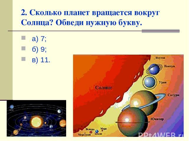 2. Сколько планет вращается вокруг Солнца? Обведи нужную букву. а) 7; б) 9; в) 11.