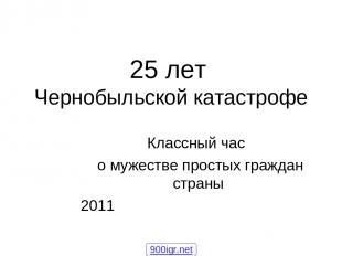 Классный час о мужестве простых граждан страны 2011 25 лет Чернобыльской катастр