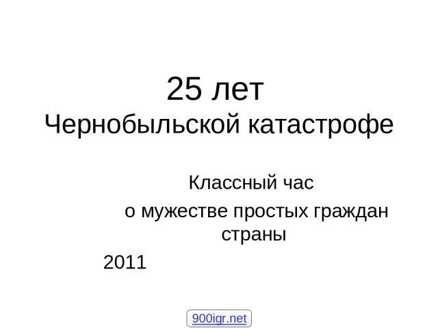 Классный час о мужестве простых граждан страны 2011 25 лет Чернобыльской катастрофе 900igr.net
