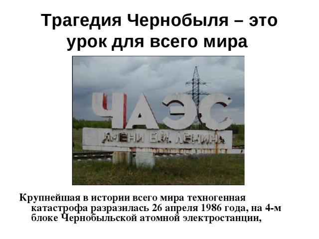 Трагедия Чернобыля – это урок для всего мира Крупнейшая в истории всего мира техногенная катастрофа разразилась 26 апреля 1986 года, на 4-м блоке Чернобыльской атомной электростанции,