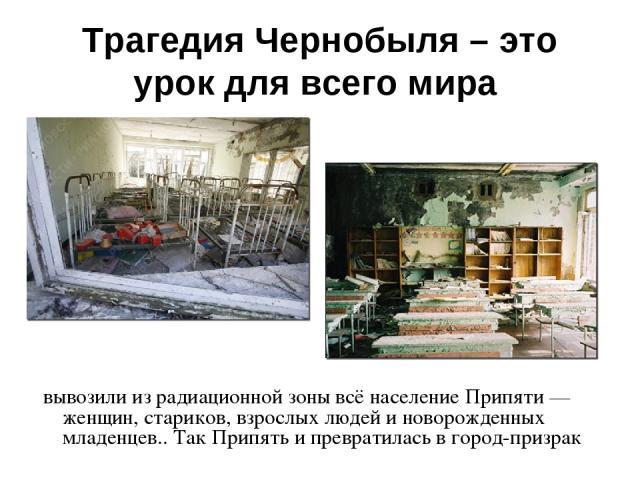 Трагедия Чернобыля – это урок для всего мира вывозили из радиационной зоны всё население Припяти — женщин, стариков, взрослых людей и новорожденных младенцев.. Так Припять и превратилась в город-призрак
