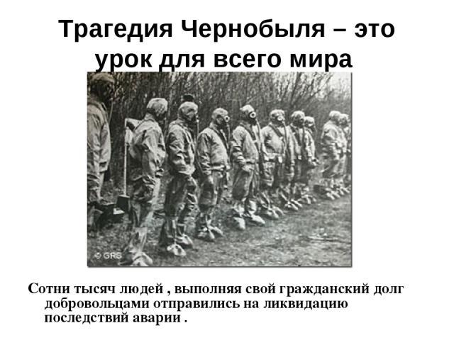 Трагедия Чернобыля – это урок для всего мира Сотни тысяч людей , выполняя свой гражданский долг добровольцами отправились на ликвидацию последствий аварии .