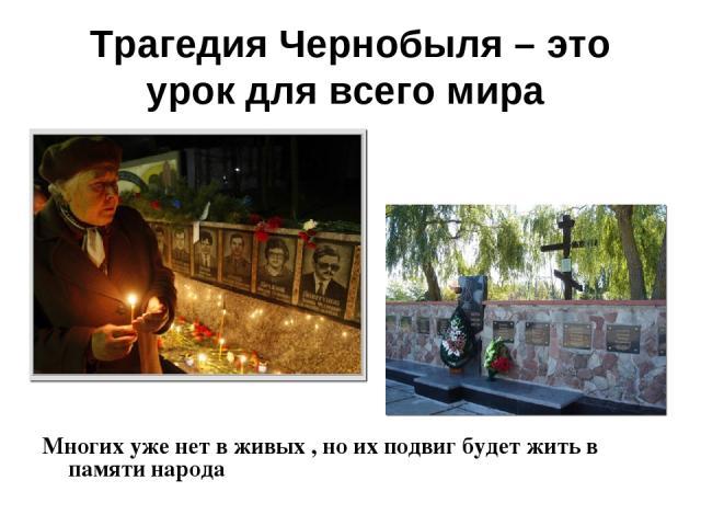 Трагедия Чернобыля – это урок для всего мира Многих уже нет в живых , но их подвиг будет жить в памяти народа