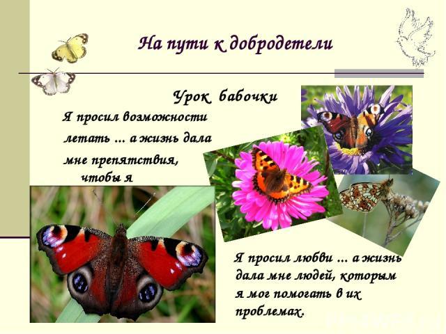 На пути к добродетели Я просил возможности летать ... а жизнь дала мне препятствия, чтобы я их преодолевал. Урок бабочки Я просил любви ... а жизнь дала мне людей, которым я мог помогать в их проблемах.