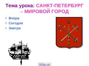 Тема урока: САНКТ-ПЕТЕРБУРГ – МИРОВОЙ ГОРОД Вчера Сегодня Завтра 900igr.net