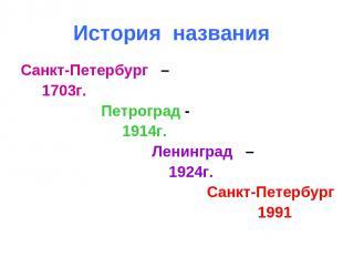 История названия Санкт-Петербург – 1703г. Петроград - 1914г. Ленинград – 1924г.