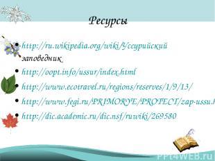 Ресурсы http://ru.wikipedia.org/wiki/Уссурийский заповедник http://oopt.info/uss