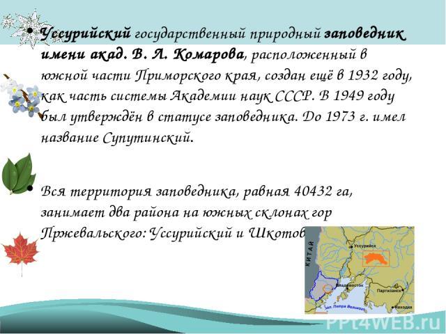 Уссурийский государственный природный заповедник имени акад. В. Л. Комарова, расположенный в южной части Приморского края, создан ещё в 1932 году, как часть системы Академии наук СССР. В 1949 году был утверждён в статусе заповедника. До 1973 г. имел…