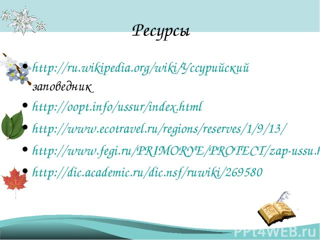 Ресурсы http://ru.wikipedia.org/wiki/Уссурийский заповедник http://oopt.info/ussur/index.html http://www.ecotravel.ru/regions/reserves/1/9/13/ http://www.fegi.ru/PRIMORYE/PROTECT/zap-ussu.htm http://dic.academic.ru/dic.nsf/ruwiki/269580