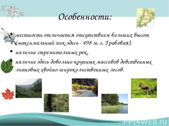 Особенности: местность отличается отсутствием больших высот (максимальный пик здесь - 498 м, г. Грабовая), наличие стремительных рек, наличие здесь довольно крупных массивов девственных лиановых хвойно-широколиственных лесов.
