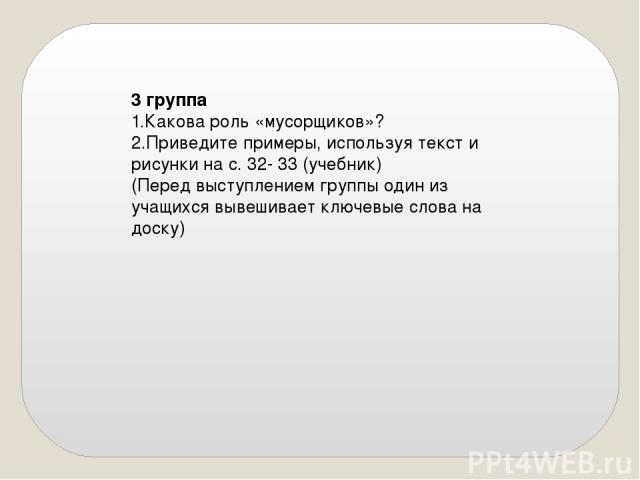 3 группа 1.Какова роль «мусорщиков»? 2.Приведите примеры, используя текст и рисунки на с. 32- 33 (учебник) (Перед выступлением группы один из учащихся вывешивает ключевые слова на доску)
