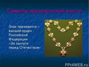 Символы президентской власти Знак президента – высший орден Российской Федерации