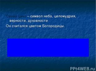 Синий цвет – символ неба, целомудрия, верности, духовности Он считался цветом Бо