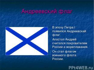Андреевский флаг В эпоху Петра I появился Андреевский флаг. Апостол Андрей счита