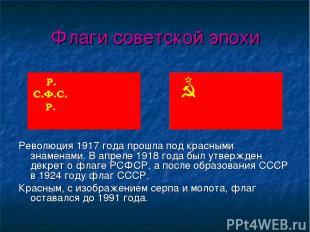 Флаги советской эпохи Революция 1917 года прошла под красными знаменами. В апрел