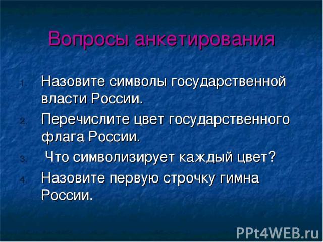 Вопросы анкетирования Назовите символы государственной власти России. Перечислите цвет государственного флага России. Что символизирует каждый цвет? Назовите первую строчку гимна России.