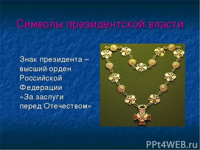 Символы президентской власти Знак президента – высший орден Российской Федерации «За заслуги перед Отечеством»