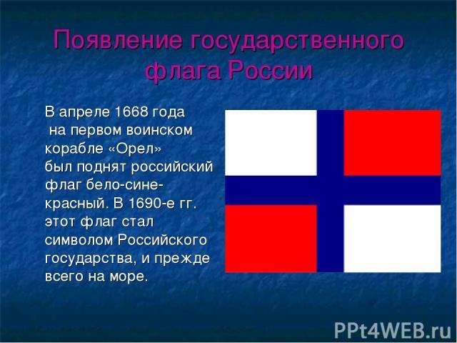 Появление государственного флага России В апреле 1668 года на первом воинском корабле «Орел» был поднят российский флаг бело-сине-красный. В 1690-е гг. этот флаг стал символом Российского государства, и прежде всего на море.