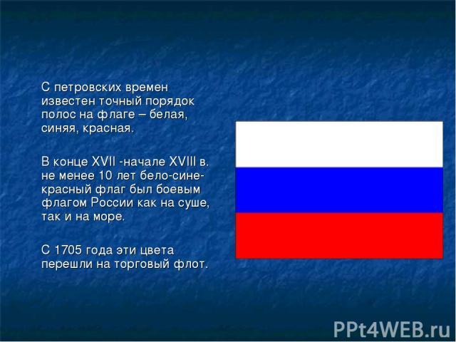 С петровских времен известен точный порядок полос на флаге – белая, синяя, красная. В конце XVII -начале XVIII в. не менее 10 лет бело-сине-красный флаг был боевым флагом России как на суше, так и на море. С 1705 года эти цвета перешли на торговый флот.