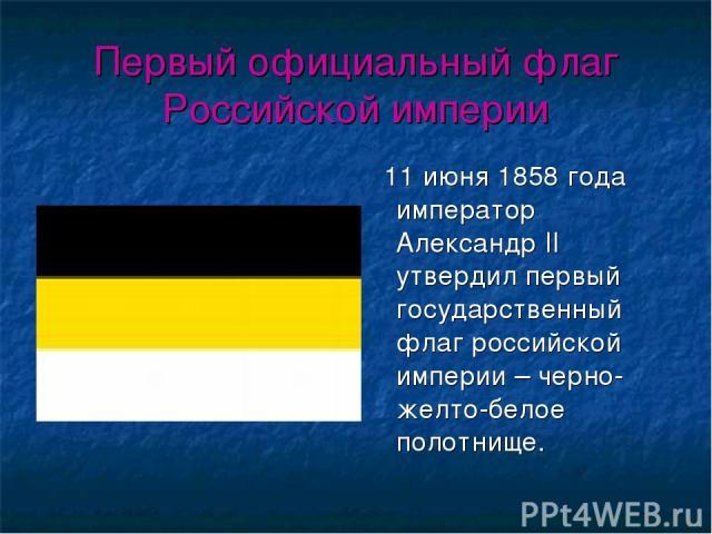 Первый официальный флаг Российской империи 11 июня 1858 года император Александр II утвердил первый государственный флаг российской империи – черно-желто-белое полотнище.