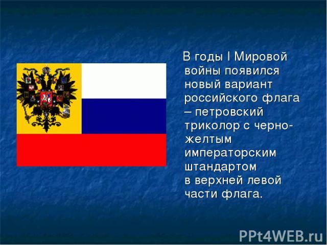 В годы I Мировой войны появился новый вариант российского флага – петровский триколор с черно-желтым императорским штандартом в верхней левой части флага.
