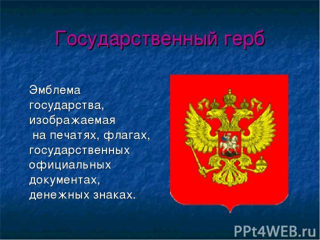 Государственный герб Эмблема государства, изображаемая на печатях, флагах, государственных официальных документах, денежных знаках.