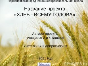 Чернояровская средняя общеобразовательная школа Название проекта: «ХЛЕБ - ВСЕМУ