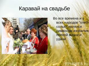 """Каравай на свадьбе Во все времена и у всех народов """"хлеб-солью"""" являлся символом"""