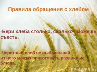 Правила обращения с хлебом -Бери хлеба столько, сколько сможешь съесть. -Черствы